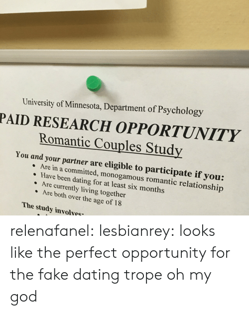 Dating, Fake, and God: University of Minnesota, Department of Psychology  PAID RESEARCH OPPORTUNITY  Romantic Couples Study  You and your partner are eligible to participate if you:  re in a committed, monogamous romantic relationship  Have been dating for at least six months  Are currently living together  Are both over the age of 18  The study involyes relenafanel: lesbianrey:  looks like the perfect opportunity for the fake dating trope  oh my god