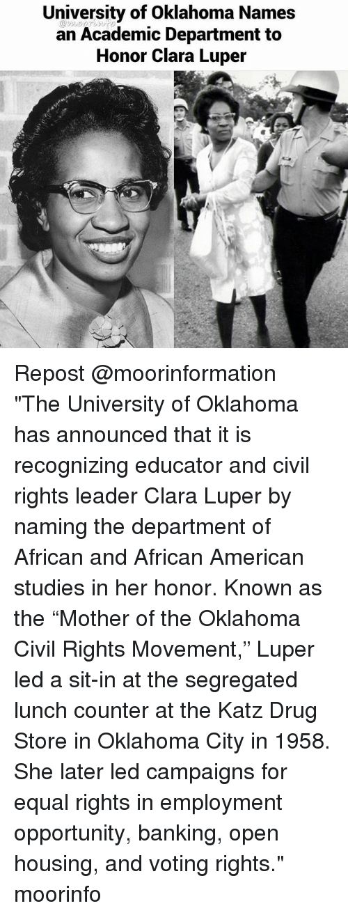 "Memes, American, and Oklahoma: University of Oklahoma Names  an Academic Department to  Honor Clara Luper Repost @moorinformation ・・・ ""The University of Oklahoma has announced that it is recognizing educator and civil rights leader Clara Luper by naming the department of African and African American studies in her honor. Known as the ""Mother of the Oklahoma Civil Rights Movement,"" Luper led a sit-in at the segregated lunch counter at the Katz Drug Store in Oklahoma City in 1958. She later led campaigns for equal rights in employment opportunity, banking, open housing, and voting rights."" moorinfo"