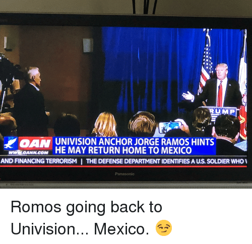 Home, Mexico, and Terrorism: UNIVISION ANCHOR JORGE RAMOS HINTS  ANNGOM HE MAY RETURN HOME TO MEXICO  wwiw.OANN.COM  AND FINANCING TERRORISM  THE DEFENSE DEPARTMENT IDENTIFIES A US. SOLDIER WHO  Panasonic