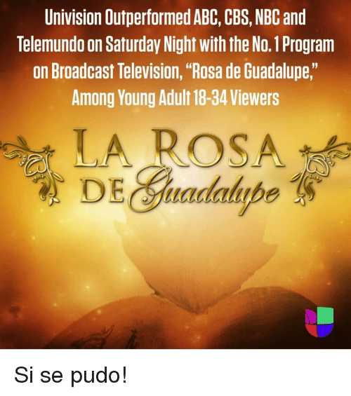"Abc, Cbs, and Television: Univision Outperformed ABC, CBS, NBC and  Telemundo on Saturday Night with the No.1 Program  on Broadcast Television, ""Rosa de Guadalupe,""  Among Young Adult 18-34 Viewers  LA ROSA  DE radalupe"