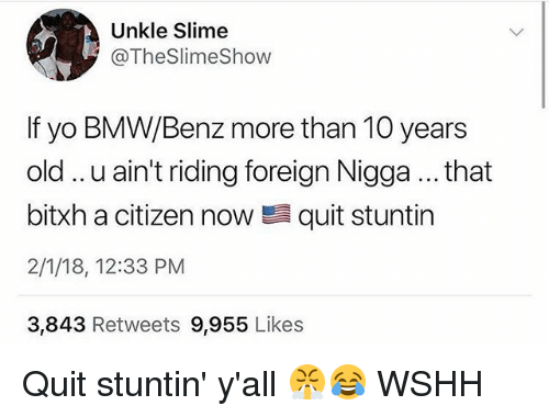 Bmw, Memes, and Wshh: Unkle Slime  @TheSlimeShow  If yo BMW/Benz more than 10 years  old.. .u ain't riding foreign Nigga... that  bitxh a citizen now quit stuntin  2/1/18, 12:33 PM  3,843 Retweets 9,955 Likes Quit stuntin' y'all 😤😂 WSHH