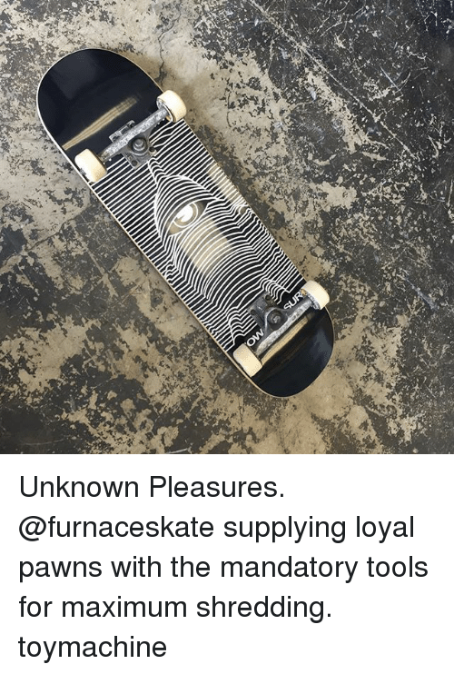 Memes, 🤖, and Tools: Unknown Pleasures. @furnaceskate supplying loyal pawns with the mandatory tools for maximum shredding. toymachine