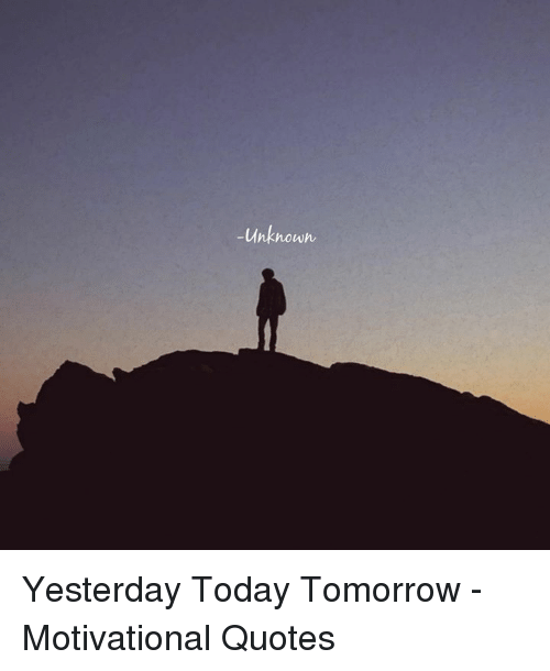 Unknown Yesterday Today Tomorrow Motivational Quotes Quotes Meme