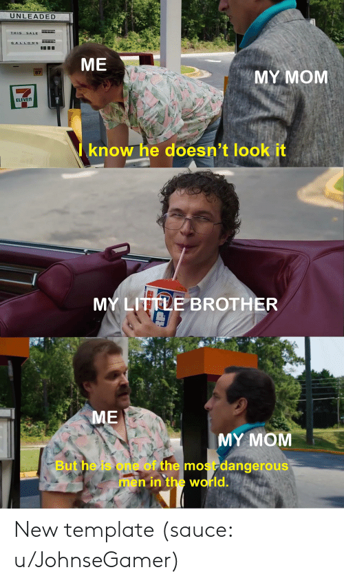 Reddit, World, and Little Brother: UNLEADED  THIS  SALE  GALLONS  ME  MY MOM  87  ELEVEN  know he doesn't look it  MY LITTLE BROTHER  ME  MY MOM  But he is one of the mostdangerous  men in the world. New template (sauce: u/JohnseGamer)