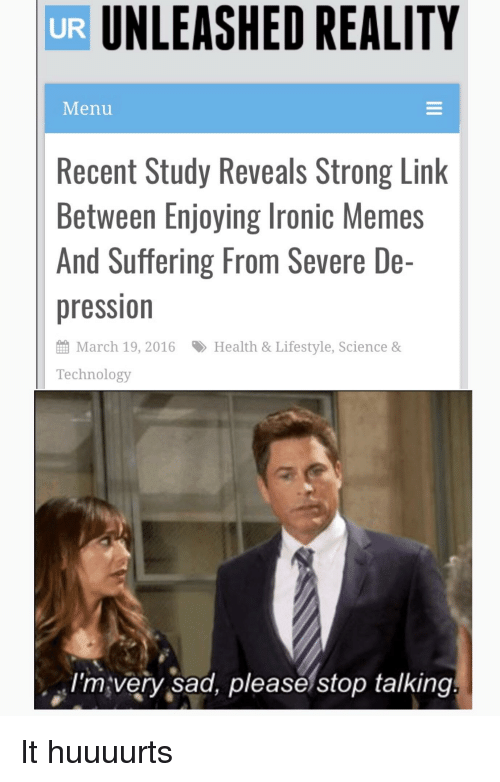Ironic, Memes, and Reddit: UNLEASHED REALITY  UR  Menu  Recent Study Reveals Strong Link  Between Enjoying Ironic Memes  And Suffering From Severe De-  pression  March 19, 2016  Health & Lifestyle, Science &  Technology  I'mvery sad, please stop talking
