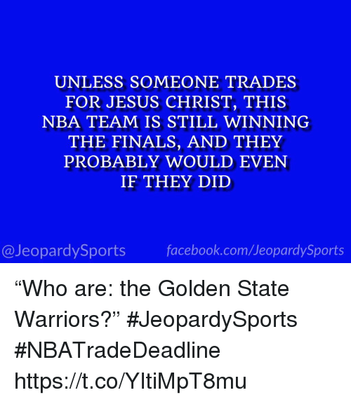 "Facebook, Finals, and Golden State Warriors: UNLESS SOMEONE TRADES  FOR JESUS CHRIST, THIS  NBA TEAM IS STILL WINNING  THE FINALS, AND THEY  PROBABLY WOULD EVEN  IF THEY DID  @JeopardySports facebook.com/JeopardySports ""Who are: the Golden State Warriors?"" #JeopardySports #NBATradeDeadline https://t.co/YItiMpT8mu"