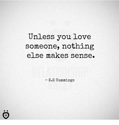 Love, You, and Nothing: Unless you love  someone, nothing  else makes sense.  E.E Cummings