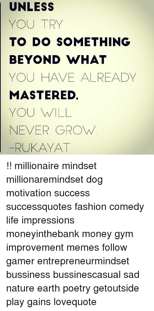Fashion, Gym, and Life: UNLESS  YOU TRY  TO DO SOMETHING  BEYOND WHAT  YOU HAVE ALREADY  MASTERED,  YOU WILL  NEVER GROWw  |  RUKAYAT !! millionaire mindset millionaremindset dog motivation success successquotes fashion comedy life impressions moneyinthebank money gym improvement memes follow gamer entrepreneurmindset bussiness bussinescasual sad nature earth poetry getoutside play gains lovequote