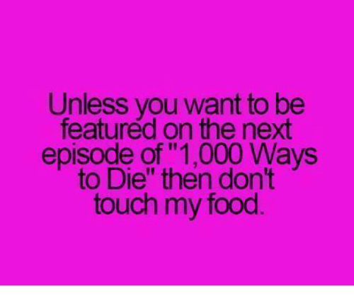 unless you want to be featured on the next episode of 1000 ways to