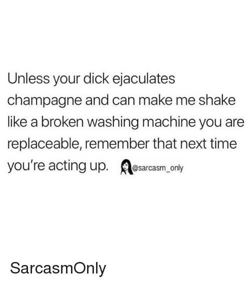 Funny, Memes, and Champagne: Unless your dick ejaculates  champagne and can make me shake  like a broken washing machine you are  replaceable, remember that next time  you're acting up. osarcasm only SarcasmOnly