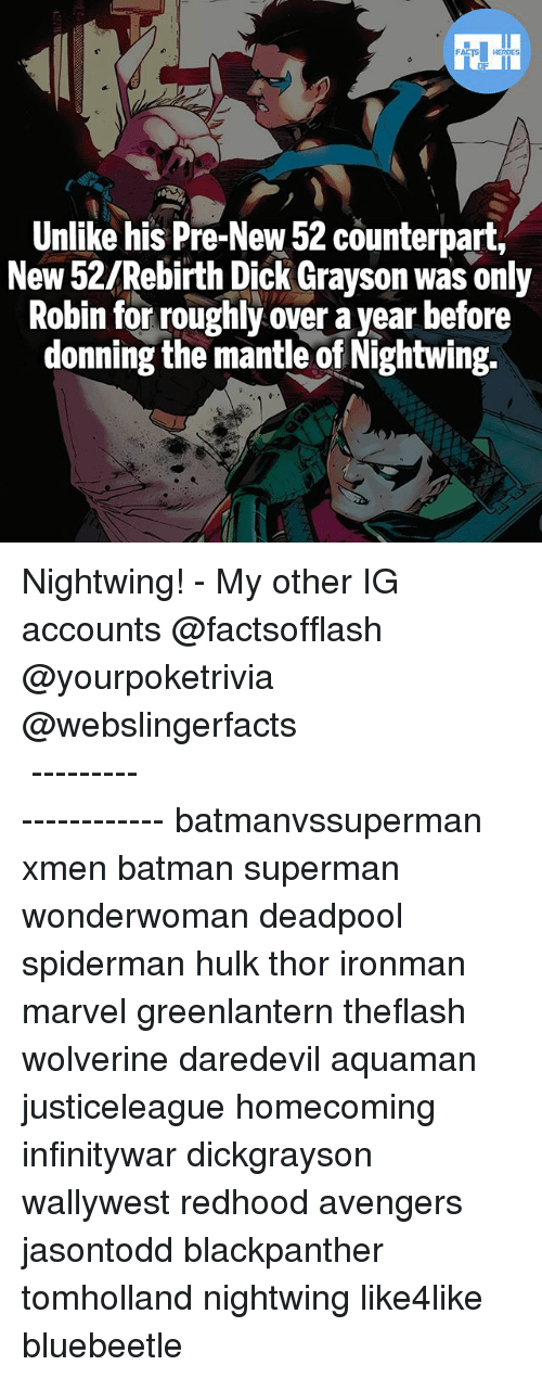 Batman, Memes, and Superman: Unlike his Pre-New 52 counterpart,  New 52/Rebirth Dick Grayson was only  Robin for roughly over a year betore  donning the mantle of Nightwing. Nightwing! - My other IG accounts @factsofflash @yourpoketrivia @webslingerfacts ⠀⠀⠀⠀⠀⠀⠀⠀⠀⠀⠀⠀⠀⠀⠀⠀⠀⠀⠀⠀⠀⠀⠀⠀⠀⠀⠀⠀⠀⠀⠀⠀⠀⠀⠀⠀ ⠀⠀--------------------- batmanvssuperman xmen batman superman wonderwoman deadpool spiderman hulk thor ironman marvel greenlantern theflash wolverine daredevil aquaman justiceleague homecoming infinitywar dickgrayson wallywest redhood avengers jasontodd blackpanther tomholland nightwing like4like bluebeetle