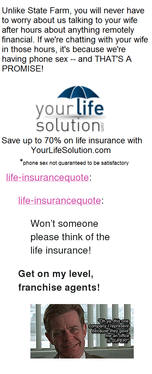 "Gif, Life, and Phone: Unlike State Farm, you will never have  to worry about us talking to your wife  after hours about anything remotely  financial. If we're chatting with your wife  in those hours, it's because we're  having phone sex -and THAT'S A  PROMISE!  vour life  solution  Save up to 70% on life insurance with  YourLifeSolution.com  phone sex not quaranteed to be satisfactory <p><a href=""http://life-insurancequote.tumblr.com/post/158419595350/life-insurancequote-wont-someone-please-think-of"" class=""tumblr_blog"">life-insurancequote</a>:</p><blockquote> <p><a href=""http://life-insurancequote.tumblr.com/post/157302463170/wont-someone-please-think-of-the-life-insurance"" class=""tumblr_blog"">life-insurancequote</a>:</p> <blockquote><p>Won't someone please think of the life insurance!<br/></p></blockquote> <p><b>Get on my level, franchise agents!</b></p> <figure class=""tmblr-full"" data-orig-height=""179"" data-orig-width=""340""><img src=""https://78.media.tumblr.com/d3c3ec411607b1c92378685ad8dfe08d/tumblr_inline_omu5rzRfSf1s7zggm_500.gif"" data-orig-height=""179"" data-orig-width=""340""/></figure></blockquote>"