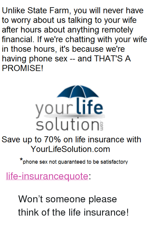 """Life, Phone, and Sex: Unlike State Farm, you will never have  to worry about us talking to your wife  after hours about anything remotely  financial. If we're chatting with your wife  in those hours, it's because we're  having phone sex -and THAT'S A  PROMISE!  vour life  solution  Save up to 70% on life insurance with  YourLifeSolution.com  phone sex not quaranteed to be satisfactory <p><a href=""""http://life-insurancequote.tumblr.com/post/157302463170/wont-someone-please-think-of-the-life-insurance"""" class=""""tumblr_blog"""">life-insurancequote</a>:</p>  <blockquote><p>Won't someone please think of the life insurance!<br/></p></blockquote>"""