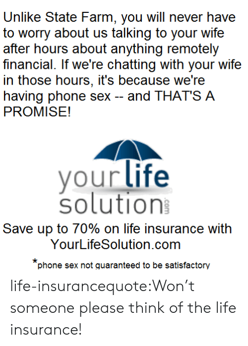 Life, Phone, and Sex: Unlike State Farm, you will never have  to worry about us talking to your wife  after hours about anything remotely  financial. If we're chatting with your wife  in those hours, it's because we're  having phone sex -and THAT'S A  PROMISE!  vour life  solution  Save up to 70% on life insurance with  YourLifeSolution.com  phone sex not quaranteed to be satisfactory life-insurancequote:Won't someone please think of the life insurance!