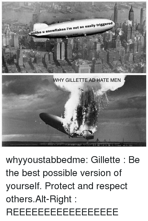 Respect, Tumblr, and Best: unlike u snowflakes i'm not so easily triggered  WHY GILLETTE AD HATE MEN whyyoustabbedme:  Gillette : Be the best possible version of yourself. Protect and respect others.Alt-Right : REEEEEEEEEEEEEEEEE