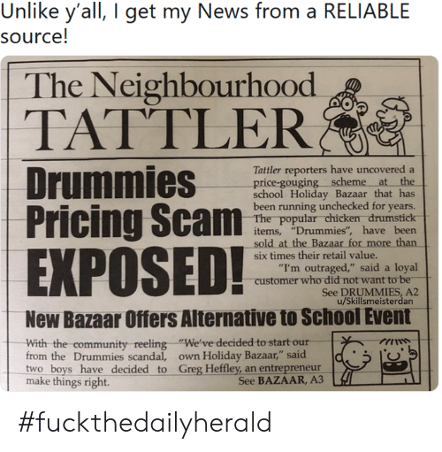 "Community, News, and School: Unlike y'all, I get my News from a RELIABLE  source!  The Neighbourhood  TATTLER  Tattler reporters have uncovered a  price-gouging scheme at the  school Holiday Bazaar that has  been running unchecked for years.  The popular chicken drumstick  items, ""Drummies"", have been  sold at the Bazaar for more than  EXPOSED!  six times their retail value.  ""I'm outraged,"" said a loyal  customer who did not want to be  See DRUMMIES, A2  u/Skillsmeisterdan  New Bazaar Offers Alternative to School Event  With the community  from the Drummies scandal, own Holiday Bazaar,"" said  two boys have decided to Greg Heffley, an entrepreneur  make things right.  reeling ""We've decided to start our #fuckthedailyherald"