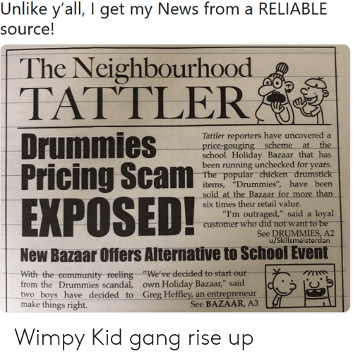 "Community, News, and School: Unlike y'all, I get my News from a RELIABLE  source!  The Neighbourhood  TATTLER  Tattler reporters have uncovered a  price-gouging scheme at the  school Holiday Bazaar that has  been running unchecked for years.  The popular chicken drumstick  items, ""Drummies"", have been  sold at the Bazaar for more than  EXPOSED!  six times their retail value.  ""I'm outraged,"" said a loyal  customer who did not want to be  See DRUMMIES, A2  u/Skillsmeisterdan  New Bazaar Offers Alternative to School Event  With the community  from the Drummies scandal, own Holiday Bazaar,"" said  two boys have decided to Greg Heffley, an entrepreneur  make things right.  reeling ""We've decided to start our Wimpy Kid gang rise up"