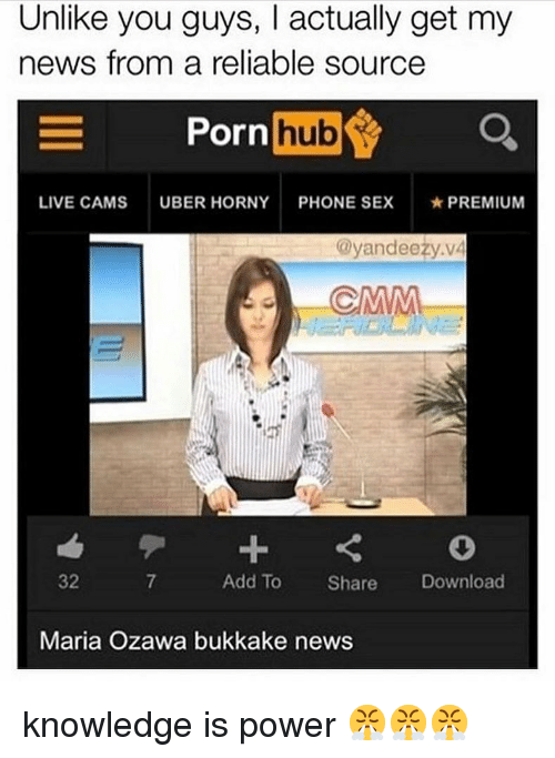 Horny, Memes, and News: Unlike you guys, I actually get my  news from a reliable source  ornhub  LIVE CAMS  UBER HORNY  PHONE SEX  ★ PREMIUM  @yandeezy.vá  32  7  Add To Share Download  Maria Ozawa bukkake news knowledge is power 😤😤😤