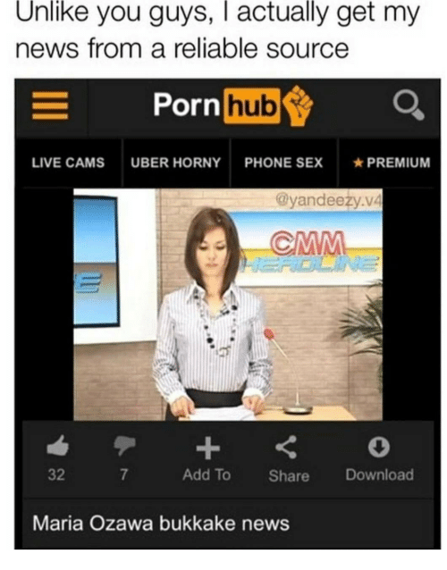 Horny, News, and Phone: Unlike you guys, I actually get my  news from a reliable source  Porn  hub  LIVE CAMS UBER HORNY PHONE SEXPREMIUM  @yandeeży.v4  32  7  Add To Share Download  Maria Ozawa bukkake news