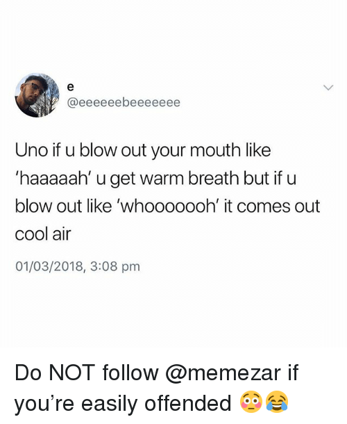 Uno, Cool, and British: Uno if u blow out your mouth like  haaaaah' u get warm breath but if u  blow out like 'whooooooh' it comes out  cool air  01/03/2018, 3:08 pm Do NOT follow @memezar if you're easily offended 😳😂