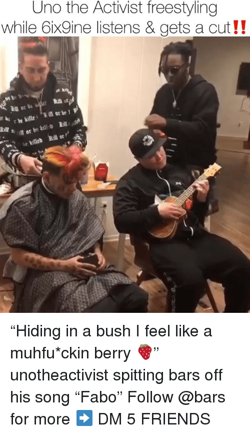 "Freestyling, Friends, and Memes: Uno the Activist freestyling  while 6ix9ine listens & gets a cut!!  ut h  ot be bv  in or b  oil or br kil ""Hiding in a bush I feel like a muhfu*ckin berry 🍓"" unotheactivist spitting bars off his song ""Fabo"" Follow @bars for more ➡️ DM 5 FRIENDS"