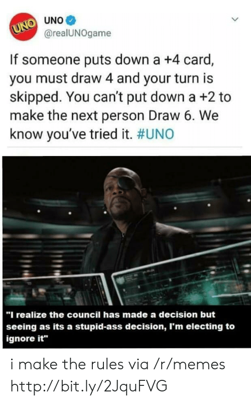 "Memes, Uno, and Http: UNO UNO  @realUNOgame  If someone puts down a +4 card,  you must draw 4 and your turn is  skipped. You can't put down a +2 to  make the next person Draw 6. We  know you've tried it. #UNO  ""I realize the council has made a decision but  seeing as its a stupid-ass decision, I'm electing to  ignore it i make the rules via /r/memes http://bit.ly/2JquFVG"