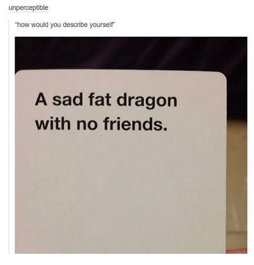 dank fat and dragons unperceptible how would you describe yourself a sad
