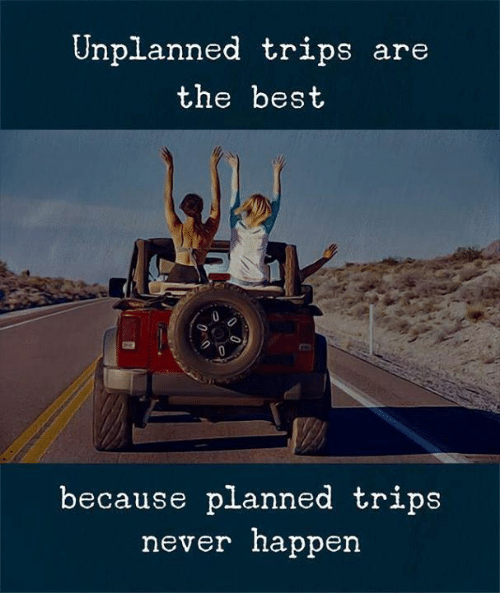 Best, Never, and Tripe: Unplanned tripe are  the best  because planned trips  never happen