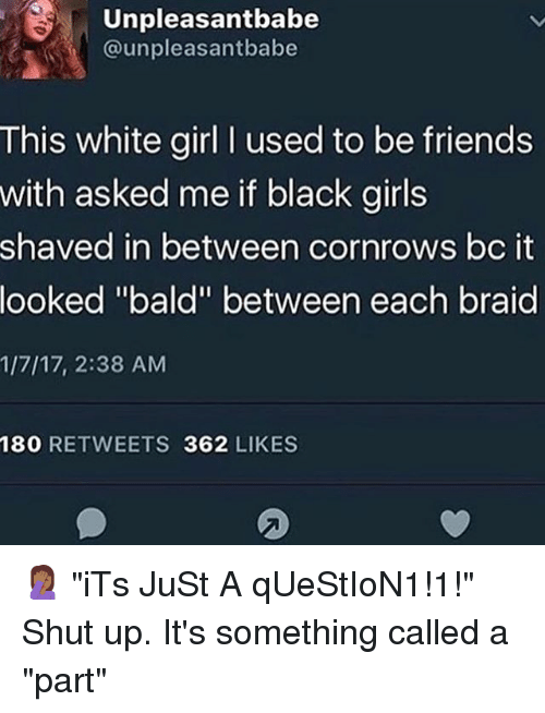 """Friends, Girls, and Memes: Unpleasantbabe  @unpleasantbabe  This white girl I used to be friends  with asked me if black girls  shaved in between cornrows bc it  looked """"bald"""" between each braid  1/7/17, 2:38 AM  180 RETWEETS 362 LIKES 🤦🏾♀️ """"iTs JuSt A qUeStIoN1!1!"""" Shut up. It's something called a """"part"""""""