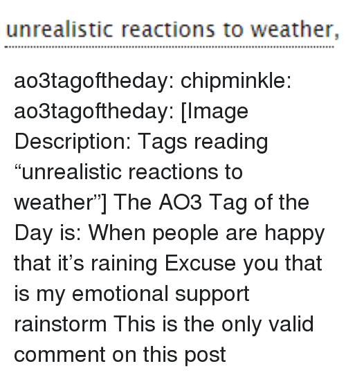 "Target, Tumblr, and Blog: unrealistic reactions to weather, ao3tagoftheday:  chipminkle:  ao3tagoftheday:  [Image Description: Tags reading ""unrealistic reactions to weather""]  The AO3 Tag of the Day is: When people are happy that it's raining   Excuse you that is my emotional support rainstorm  This is the only valid comment on this post"