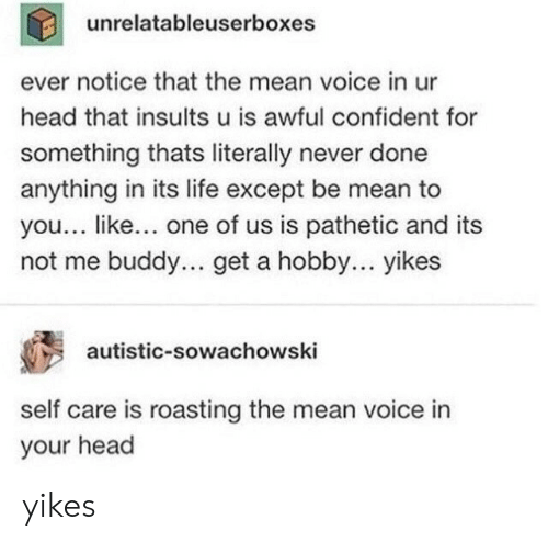 Head, Life, and Mean: unrelatableuserboxes  ever notice that the mean voice in ur  head that insults u is awful confident for  something thats literally never done  anything in its life except be mean to  you... like... one of us is pathetic and its  not me buddy... get a hobby... yikes  autistic-sowachowski  self care is roasting the mean voice in  your head yikes
