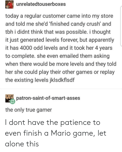 Being Alone, Apparently, and Candy: unrelatedtouserboxes  today a regular customer came into my store  and told me she'd 'finished candy crush' and  tbh i didnt think that was possible. i thought  it just generated levels forever, but apparently  it has 4000 odd levels and it took her 4 years  to complete. she even emailed them asking  when there would be more levels and they told  her she could play their other games or replay  the existing levels jklsdkflsdf  patron-saint-of-smart-asses  the only true gamer I dont have the patience to even finish a Mario game, let alone this