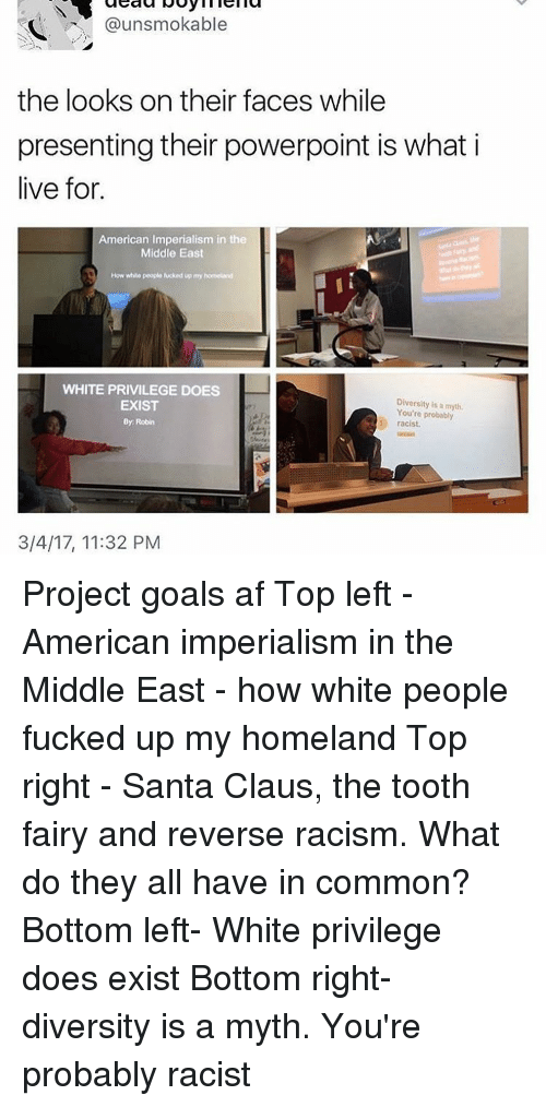 Memes, Santa Claus, and Homeland: @uns mokable  the looks on their faces while  presenting their powerpoint is what i  live for.  American Imperialism in the  Middle East  How white people Mocked up my  WHITE PRIVILEGE DOES  Diversity is myth.  You're probably  EXIST  By Robin  racist.  3/4/17, 11:32 PM Project goals af Top left - American imperialism in the Middle East - how white people fucked up my homeland Top right - Santa Claus, the tooth fairy and reverse racism. What do they all have in common? Bottom left- White privilege does exist Bottom right- diversity is a myth. You're probably racist