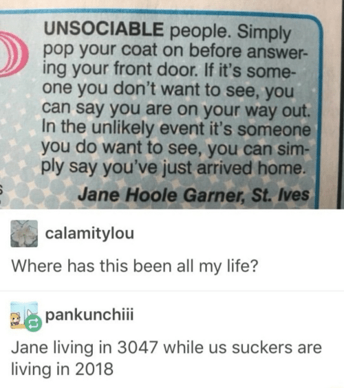 Life, Pop, and Home: UNSOCIABLE people. Simply  pop your coat on before answer-  ing your front door. If it's some-  one you don't want to see, you  can say you are on your way out.  In the unlikely event it's someone  you do want to see, you can sim-  ply say you've just arrived home  Jane Hoole Garner, St. Ives  calamitylou  Where has this been all my life?  pankunchiii  Jane living in 3047 while us suckers are  living in 2018