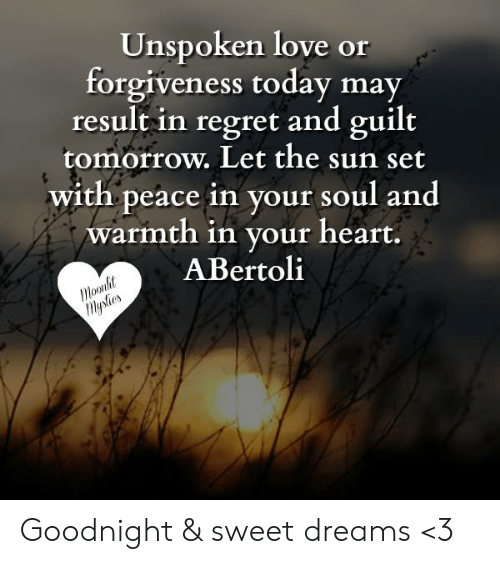 Love, Memes, and Regret: Unspoken love or  forgiveness today may  result in regret and guilt  tomorrow. Let the sun set  with peace in your soul and  warmth in your heart.  ABertoli  o0ll Goodnight & sweet dreams <3