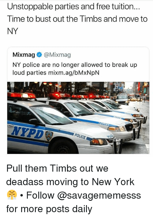 Memes, New York, and Police: Unstoppable parties and free tuition...  Time to bust out the Timbs and move to  NY  Mixmag® @Mixmag  NY police are no longer allowed to break up  loud parties mixm.ag/bMxNpN  NYPD  POLICE Pull them Timbs out we deadass moving to New York 😤 • Follow @savagememesss for more posts daily