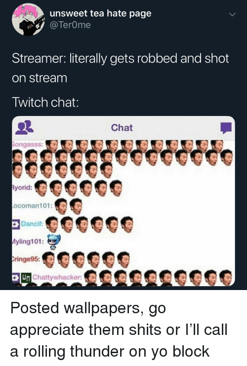 Memes, Twitch, and Yo: unsweet tea hate page  TerOme  Streamer. literally gets robbed and shot  on stream  Twitch chat  Chat  ongasss:  ocoman101:  yling101:  ringe95:  Chattywhacker:KR Posted wallpapers, go appreciate them shits or I'll call a rolling thunder on yo block