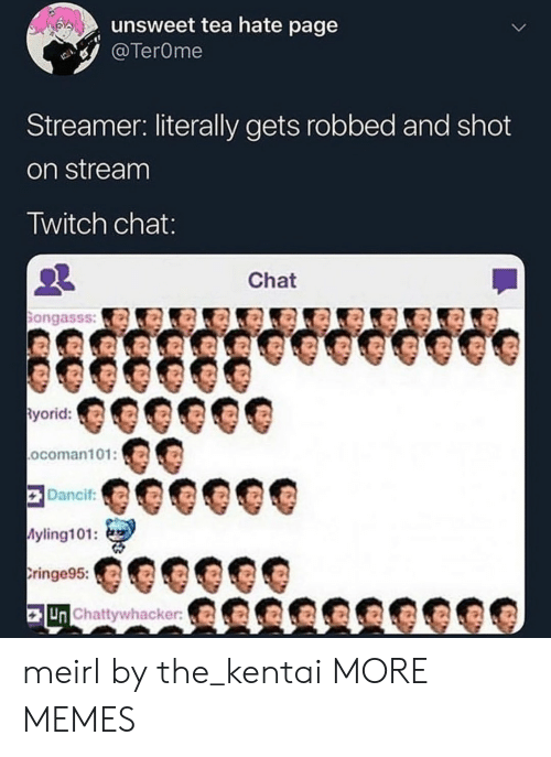 Dank, Memes, and Target: unsweet tea hate page  TerOme  Streamer: literally gets robbed and shot  on stream  Twitch chat  Chat  ongasss:a  yorid:  ocoman101:O  Dancif  yling101:  ringe95:  Un Chattywhacker meirl by the_kentai MORE MEMES