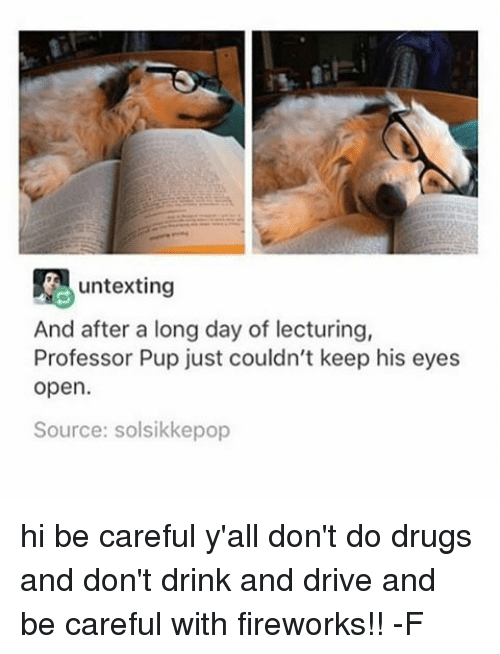 Fireworks, Relatable, and Pup: untexting  And after a long day of lecturing,  Professor Pup just couldn't keep his eyes  open.  Source: solsikkepop hi be careful y'all don't do drugs and don't drink and drive and be careful with fireworks!! -F