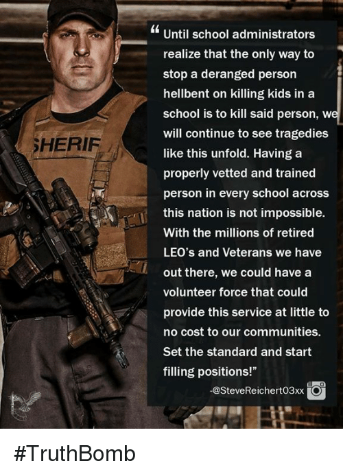 """Memes, School, and Kids: Until school administrators  realize that the only way to  stop a deranged person  hellbent on killing kids in a  school is to kill said person, w  will continue to see tragedies  like this unfold. Having a  properly vetted and trained  person in every school across  this nation is not impossible.  With the millions of retired  LEO's and Veterans we have  out there, we could have a  volunteer force that could  provide this service at little to  no cost to our communities.  Set the standard and start  filling positions!""""  SHERIF  -@SteveReichert03xxO #TruthBomb"""