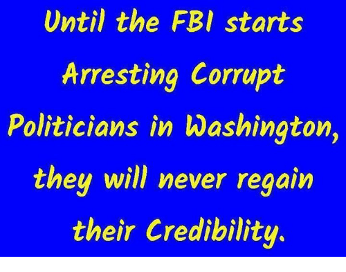 Fbi, Memes, and Never: Until the FBI starts  Arresting Corrupt  Politicians in Washington,  they will never  reaain  their Credibility