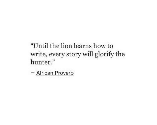 "How To, Lion, and How: ""Until the lion learns how to  write, every story will glorify the  hunter  35  African Proverb"