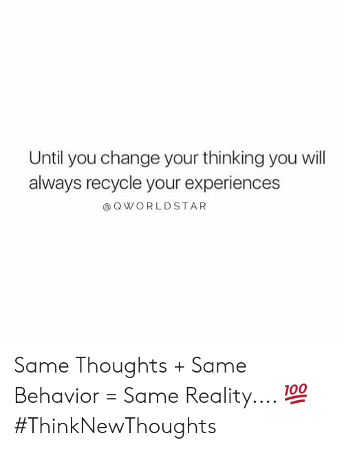 Change, Reality, and Hood: Until you change your thinking you will  always recycle your experiences  QWORLDSTAR Same Thoughts + Same Behavior = Same Reality.... 💯 #ThinkNewThoughts