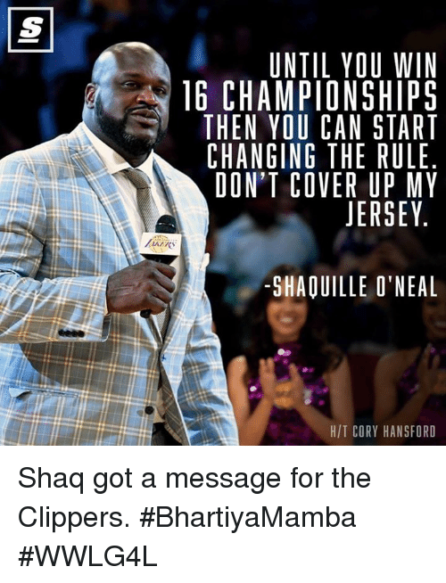Memes, 🤖, and Jersey: UNTIL YOU WIN  16 CHAMPIONSHIPS  THEN YOU CAN START  CHANGING THE RULE  DON'T COVER UP MY  JERSEY  SHAOUILLE O'NEAL  HIT CORY HANSFORD Shaq got a message for the Clippers.  #BhartiyaMamba #WWLG4L