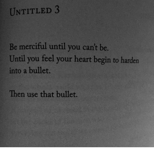 Heart, Untitled, and You: UNTITLED 3  Be merciful until you can't be.  Until you feel your heart begin to harden  into a bullet.  Then use that bullet.