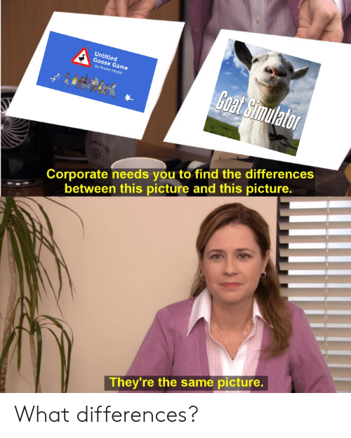 Reddit, Goat, and Game: Untitled  Goose Game  by House House  Goat Simulator  Corporate needs you to find the differences  between this picture and this picture.  They're the same picture. What differences?