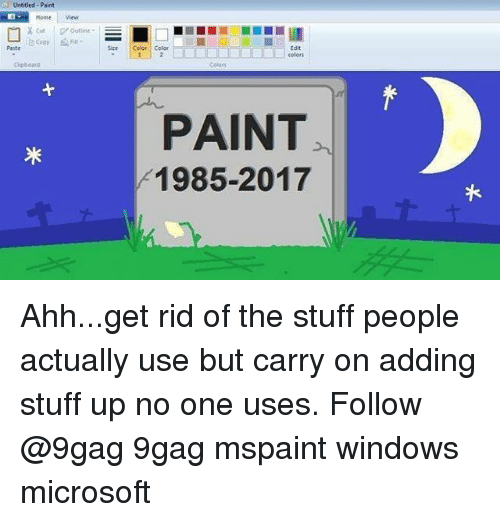 9gag, Memes, and Microsoft: Untitled Paint  Home  View  copyin  Paste  Size Color Color  Edit  BL colors  Cipboara  Colors  PAINT  1985-2017  岝 Ahh...get rid of the stuff people actually use but carry on adding stuff up no one uses. Follow @9gag 9gag mspaint windows microsoft