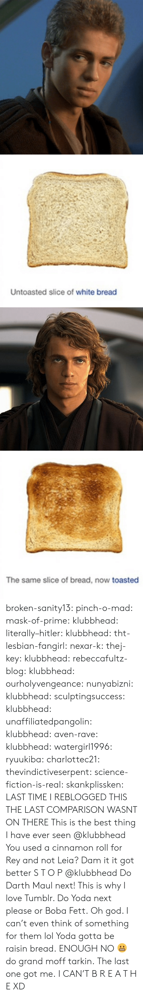 Fake, God, and Lol: Untoasted slice of white bread   The same slice of bread, now toasted broken-sanity13:  pinch-o-mad:   mask-of-prime:  klubbhead:  literally–hitler:  klubbhead:  tht-lesbian-fangirl:  nexar-k:  thej-key:  klubbhead:  rebeccafultz-blog:   klubbhead:  ourholyvengeance:  nunyabizni:  klubbhead:  sculptingsuccess:  klubbhead:   unaffiliatedpangolin:  klubbhead:  aven-rave:  klubbhead:   watergirl1996:  ryuukiba:  charlottec21:  thevindictiveserpent:  science-fiction-is-real:  skankplissken:                   LAST TIME I REBLOGGED THIS THE LAST COMPARISON WASNT ON THERE    This is the best thing I have ever seen   @klubbhead You used a cinnamon roll for Rey and not Leia?    Dam it it got better   S T O P  @klubbhead Do Darth Maul next!   This is why I love Tumblr. Do Yoda next please or Boba Fett.   Oh god. I can't even think of something for them lol  Yoda gotta be raisin bread.   ENOUGH   NO 😬 do grand moff tarkin.     The last one got me.   I CAN'T  B R E A T H E  XD