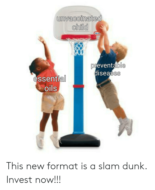 Dunk, Invest, and Slam Dunk: unvaccinated  child  reventalb  ble  0  diseases  essentia  oils This new format is a slam dunk. Invest now!!!