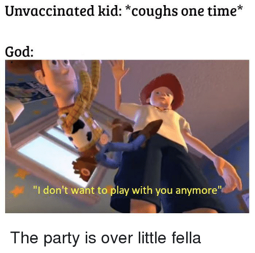 """God, Party, and Time: Unvaccinated kid: *coughs one time*  God:  """"I don't want to play with you anymore"""" The party is over little fella"""
